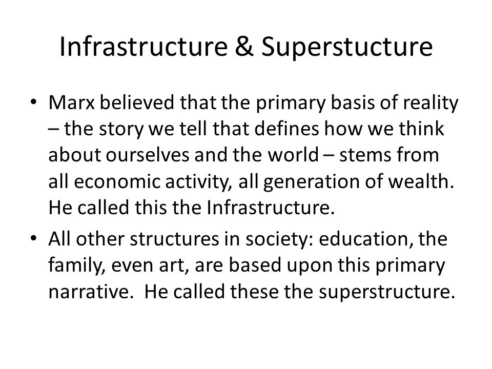 Infrastructure & Superstucture Marx believed that the primary basis of reality – the story we tell that defines how we think about ourselves and the world – stems from all economic activity, all generation of wealth.