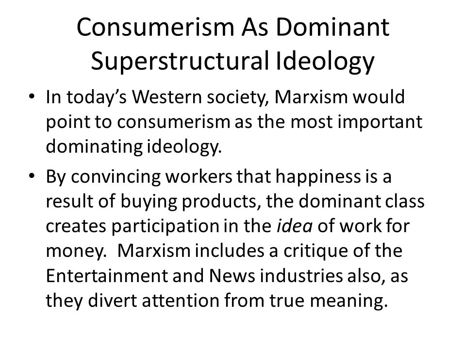 Consumerism As Dominant Superstructural Ideology In today's Western society, Marxism would point to consumerism as the most important dominating ideology.