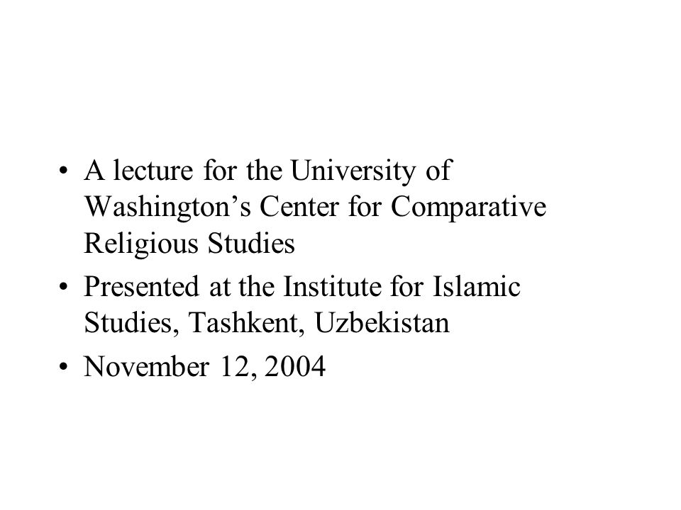 A lecture for the University of Washington's Center for Comparative Religious Studies Presented at the Institute for Islamic Studies, Tashkent, Uzbekistan November 12, 2004