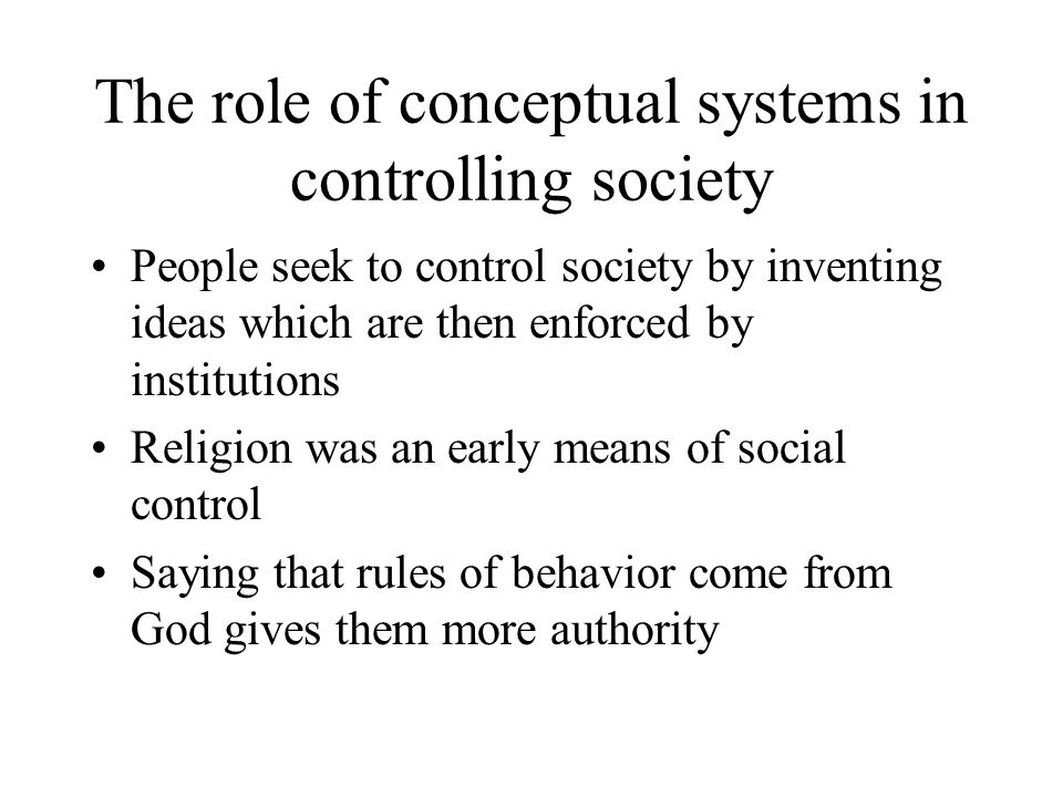 The role of conceptual systems in controlling society People seek to control society by inventing ideas which are then enforced by institutions Religion was an early means of social control Saying that rules of behavior come from God gives them more authority