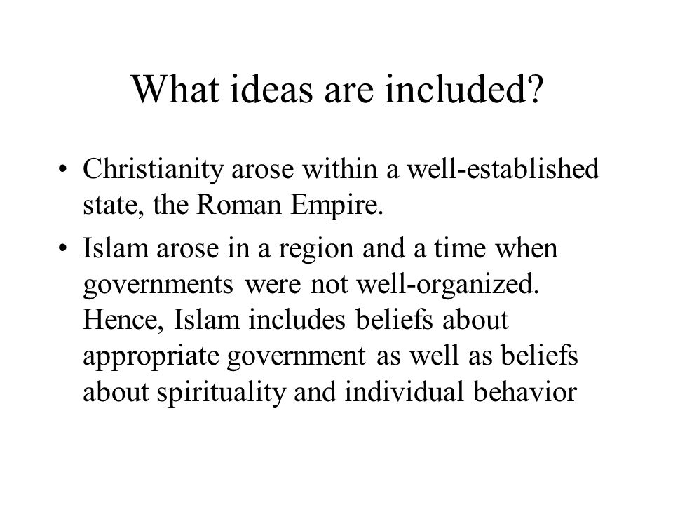 What ideas are included? Christianity arose within a well-established state, the Roman Empire. Islam arose in a region and a time when governments wer