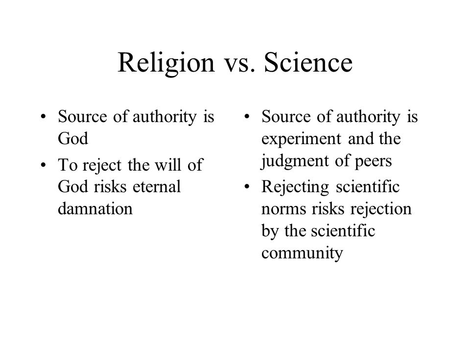 Religion vs. Science Source of authority is God To reject the will of God risks eternal damnation Source of authority is experiment and the judgment o