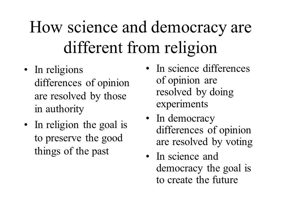 How science and democracy are different from religion In religions differences of opinion are resolved by those in authority In religion the goal is t