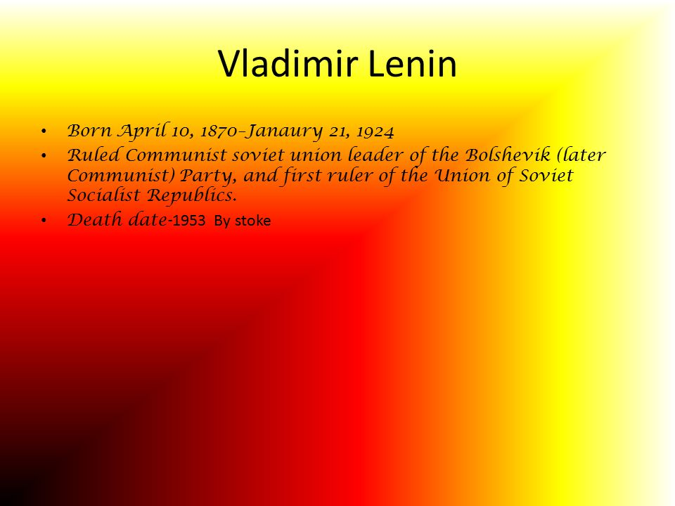 Vladimir Lenin Born April 10, 1870–Janaury 21, 1924 Ruled Communist soviet union leader of the Bolshevik (later Communist) Party, and first ruler of the Union of Soviet Socialist Republics.