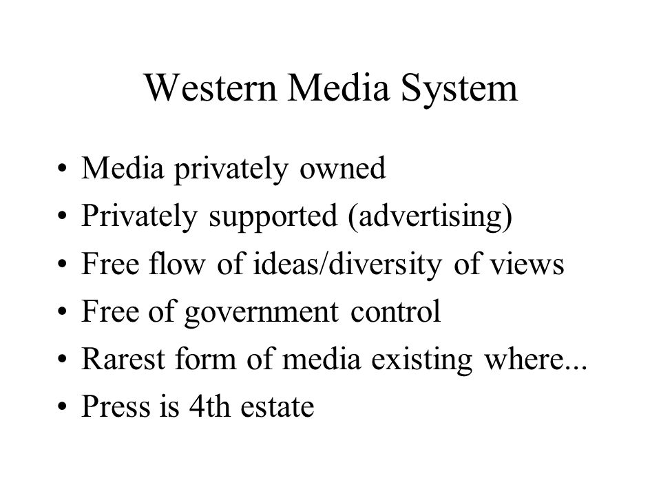 Western Media System Common law protects individuals High income, literacy, education Multi-party democracy Tradition of independent journalism