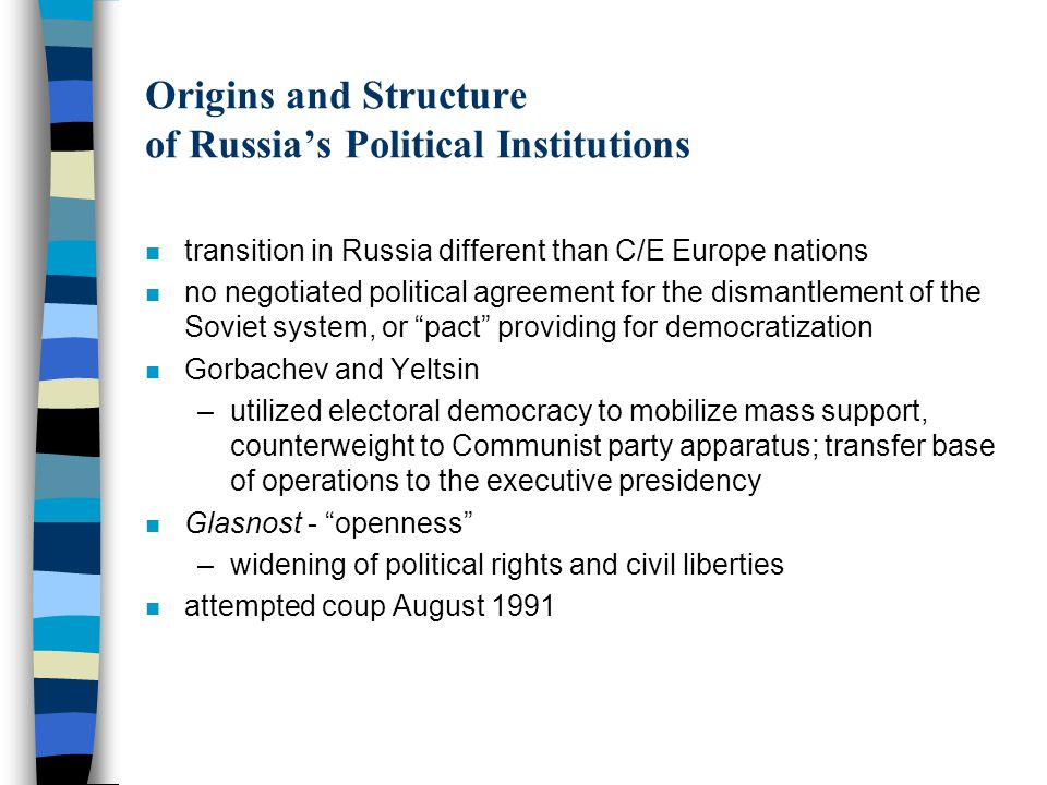 Origins and Structure of Russia's Political Institutions n transition in Russia different than C/E Europe nations n no negotiated political agreement for the dismantlement of the Soviet system, or pact providing for democratization n Gorbachev and Yeltsin –utilized electoral democracy to mobilize mass support, counterweight to Communist party apparatus; transfer base of operations to the executive presidency n Glasnost - openness –widening of political rights and civil liberties n attempted coup August 1991