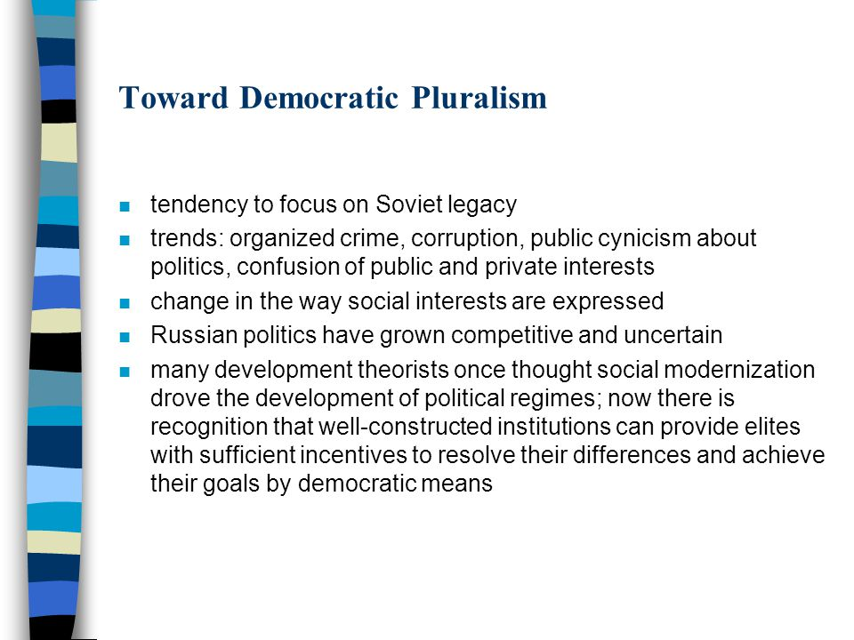 Toward Democratic Pluralism n tendency to focus on Soviet legacy n trends: organized crime, corruption, public cynicism about politics, confusion of public and private interests n change in the way social interests are expressed n Russian politics have grown competitive and uncertain n many development theorists once thought social modernization drove the development of political regimes; now there is recognition that well-constructed institutions can provide elites with sufficient incentives to resolve their differences and achieve their goals by democratic means