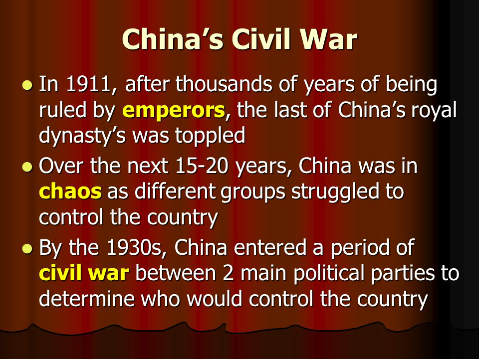 China's Civil War In 1911, after thousands of years of being ruled by emperors, the last of China's royal dynasty's was toppled In 1911, after thousands of years of being ruled by emperors, the last of China's royal dynasty's was toppled Over the next 15-20 years, China was in chaos as different groups struggled to control the country Over the next 15-20 years, China was in chaos as different groups struggled to control the country By the 1930s, China entered a period of civil war between 2 main political parties to determine who would control the country By the 1930s, China entered a period of civil war between 2 main political parties to determine who would control the country