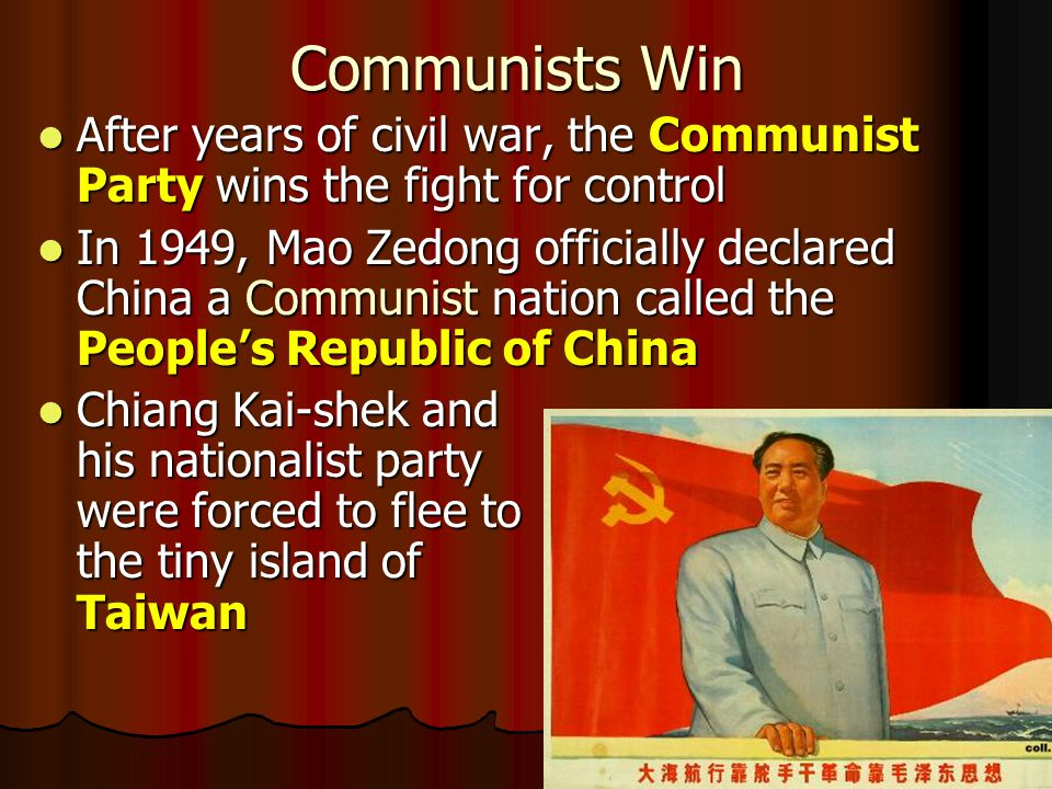 Communists Win After years of civil war, the Communist Party wins the fight for control After years of civil war, the Communist Party wins the fight for control In 1949, Mao Zedong officially declared China a Communist nation called the People's Republic of China In 1949, Mao Zedong officially declared China a Communist nation called the People's Republic of China Chiang Kai-shek and his nationalist party were forced to flee to the tiny island of Taiwan Chiang Kai-shek and his nationalist party were forced to flee to the tiny island of Taiwan