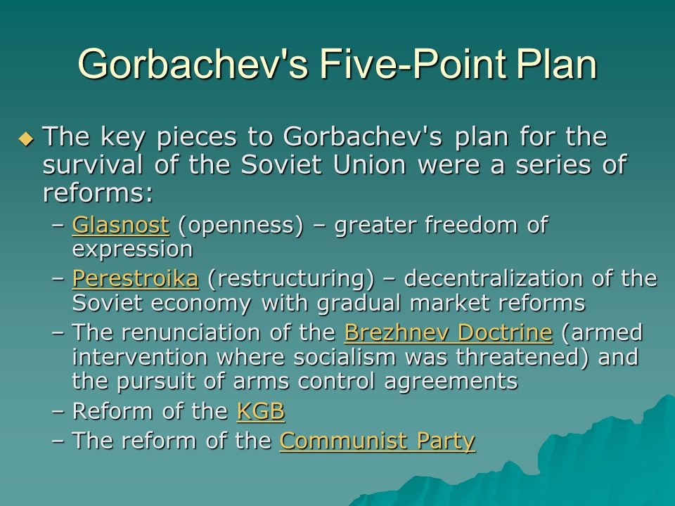 Gorbachev's Five-Point Plan  The key pieces to Gorbachev's plan for the survival of the Soviet Union were a series of reforms: –Glasnost (openness) –
