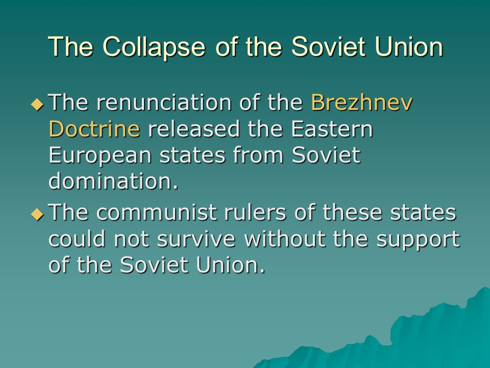 The Collapse of the Soviet Union  The renunciation of the Brezhnev Doctrine released the Eastern European states from Soviet domination.  The commun