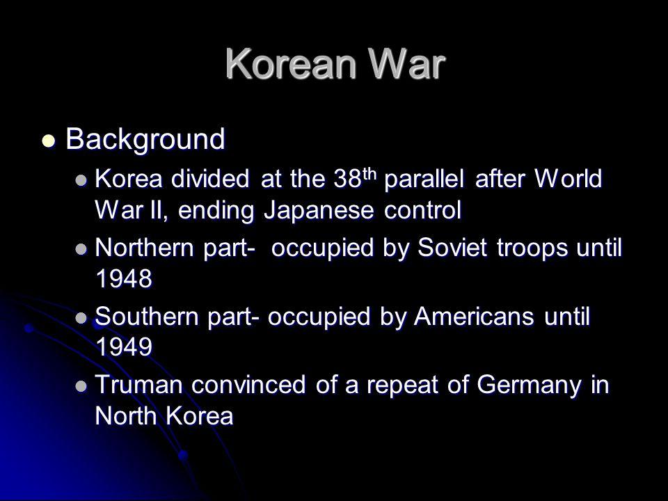 Korean War Background Background Korea divided at the 38 th parallel after World War II, ending Japanese control Korea divided at the 38 th parallel a