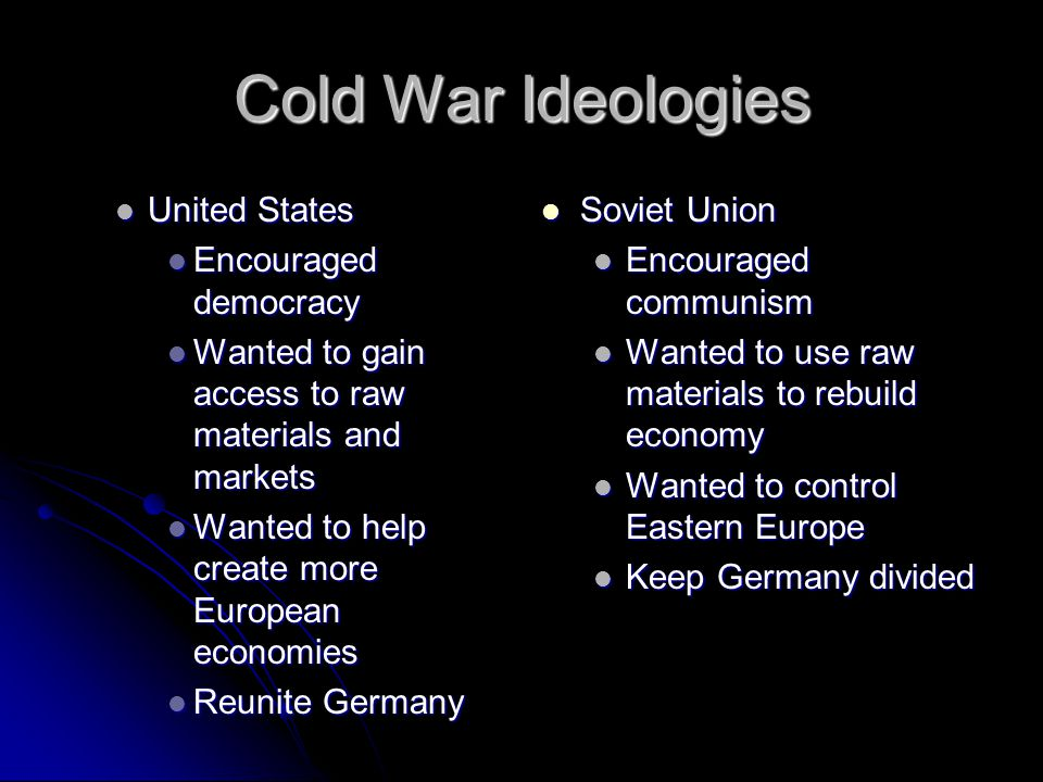 Cold War Ideologies United States United States Encouraged democracy Encouraged democracy Wanted to gain access to raw materials and markets Wanted to gain access to raw materials and markets Wanted to help create more European economies Wanted to help create more European economies Reunite Germany Reunite Germany Soviet Union Soviet Union Encouraged communism Wanted to use raw materials to rebuild economy Wanted to control Eastern Europe Keep Germany divided