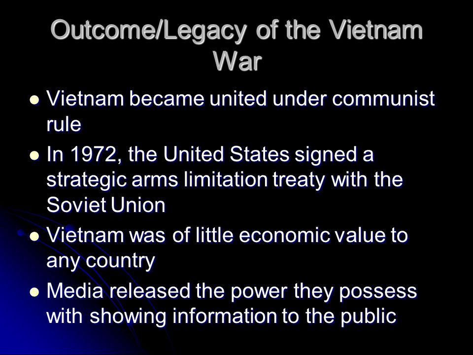 Outcome/Legacy of the Vietnam War Vietnam became united under communist rule Vietnam became united under communist rule In 1972, the United States signed a strategic arms limitation treaty with the Soviet Union In 1972, the United States signed a strategic arms limitation treaty with the Soviet Union Vietnam was of little economic value to any country Vietnam was of little economic value to any country Media released the power they possess with showing information to the public Media released the power they possess with showing information to the public