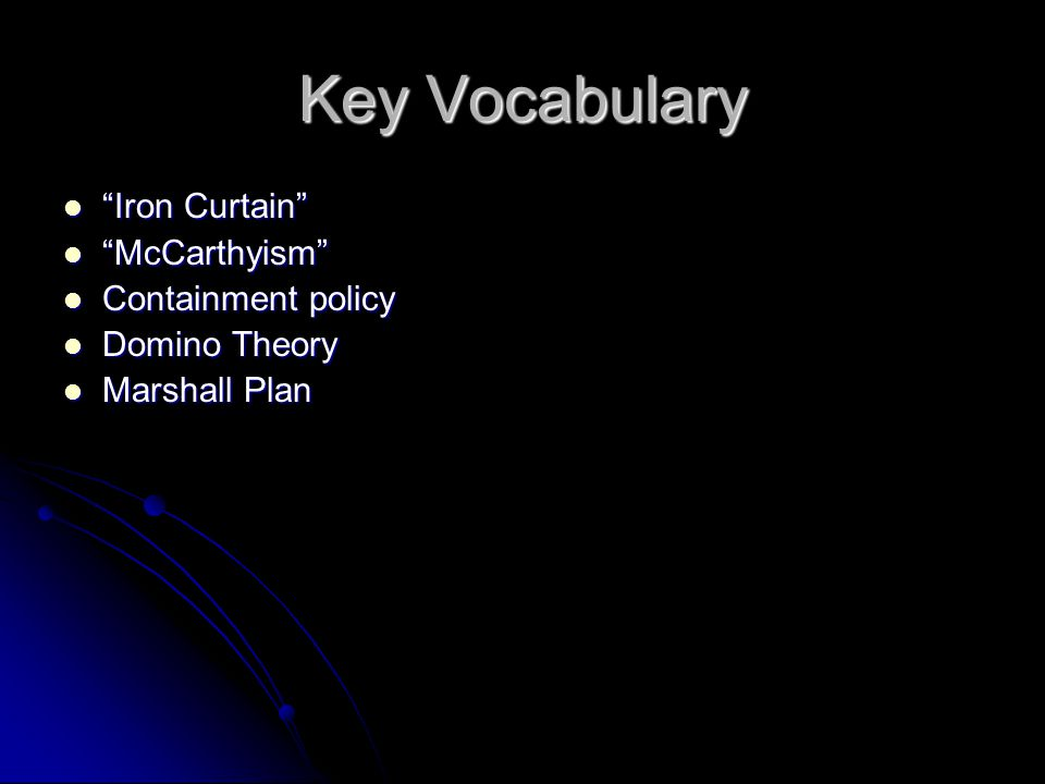 "Key Vocabulary ""Iron Curtain"" ""Iron Curtain"" ""McCarthyism"" ""McCarthyism"" Containment policy Containment policy Domino Theory Domino Theory Marshall Pl"
