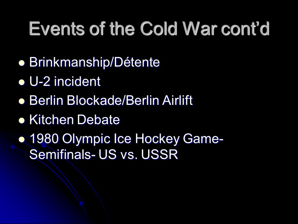 Events of the Cold War cont'd Brinkmanship/Détente Brinkmanship/Détente U-2 incident U-2 incident Berlin Blockade/Berlin Airlift Berlin Blockade/Berlin Airlift Kitchen Debate Kitchen Debate 1980 Olympic Ice Hockey Game- Semifinals- US vs.