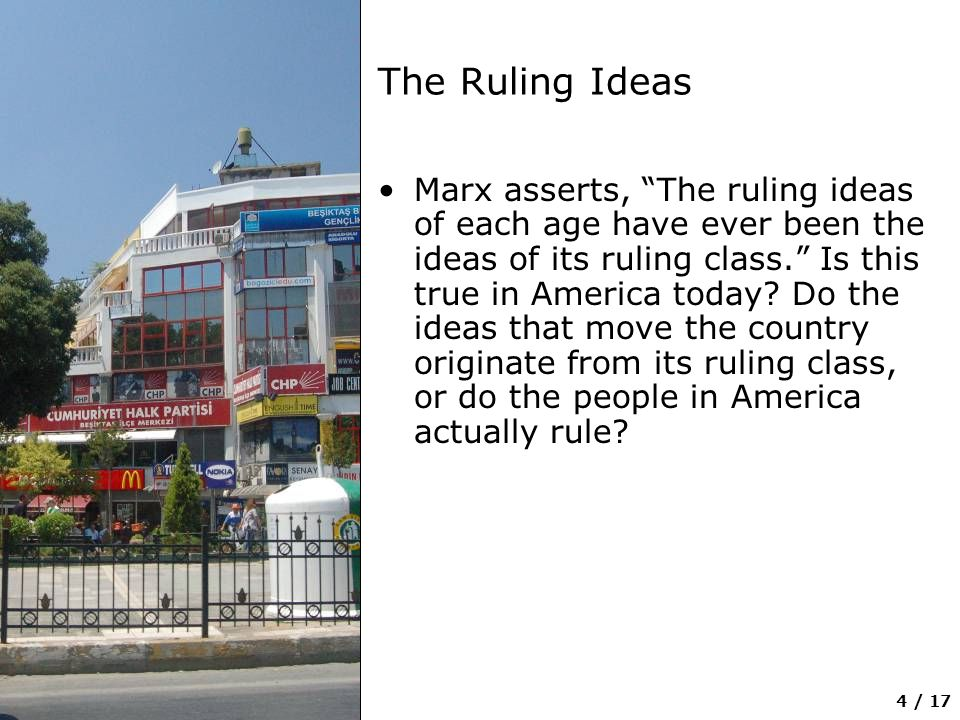 4 / 17 The Ruling Ideas Marx asserts, The ruling ideas of each age have ever been the ideas of its ruling class. Is this true in America today.
