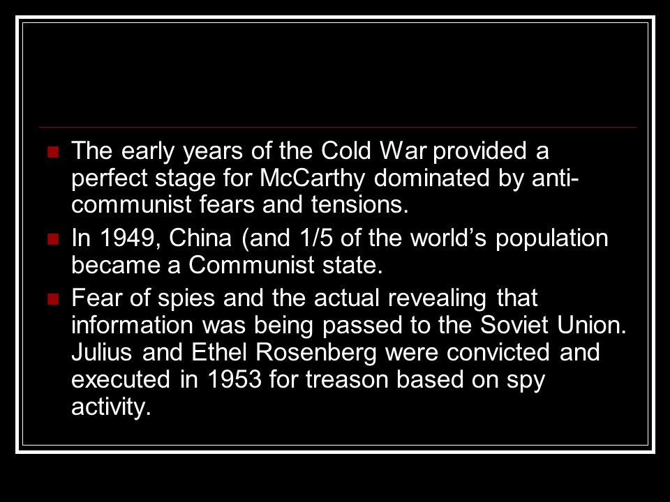 The early years of the Cold War provided a perfect stage for McCarthy dominated by anti- communist fears and tensions. In 1949, China (and 1/5 of the