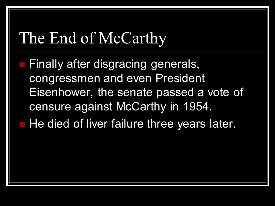 The End of McCarthy Finally after disgracing generals, congressmen and even President Eisenhower, the senate passed a vote of censure against McCarthy