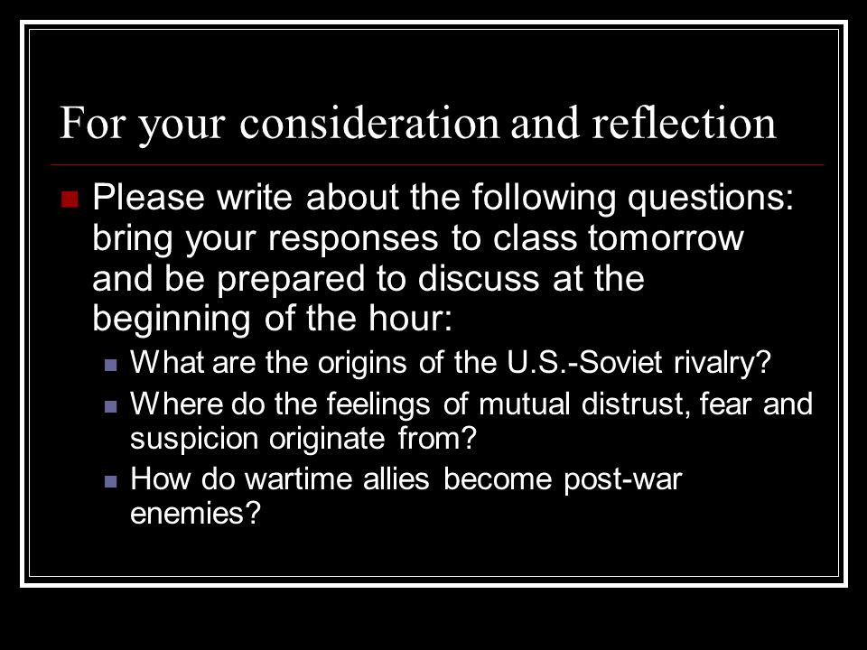 For your consideration and reflection Please write about the following questions: bring your responses to class tomorrow and be prepared to discuss at
