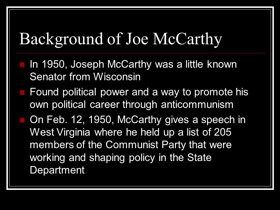 Background of Joe McCarthy In 1950, Joseph McCarthy was a little known Senator from Wisconsin Found political power and a way to promote his own political career through anticommunism On Feb.