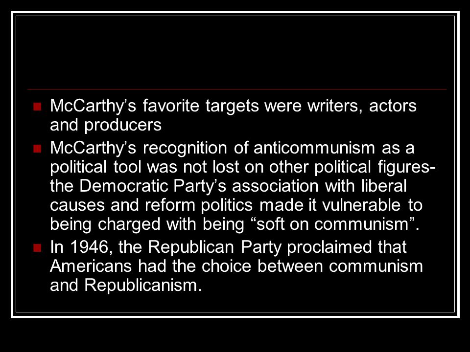 McCarthy's favorite targets were writers, actors and producers McCarthy's recognition of anticommunism as a political tool was not lost on other polit