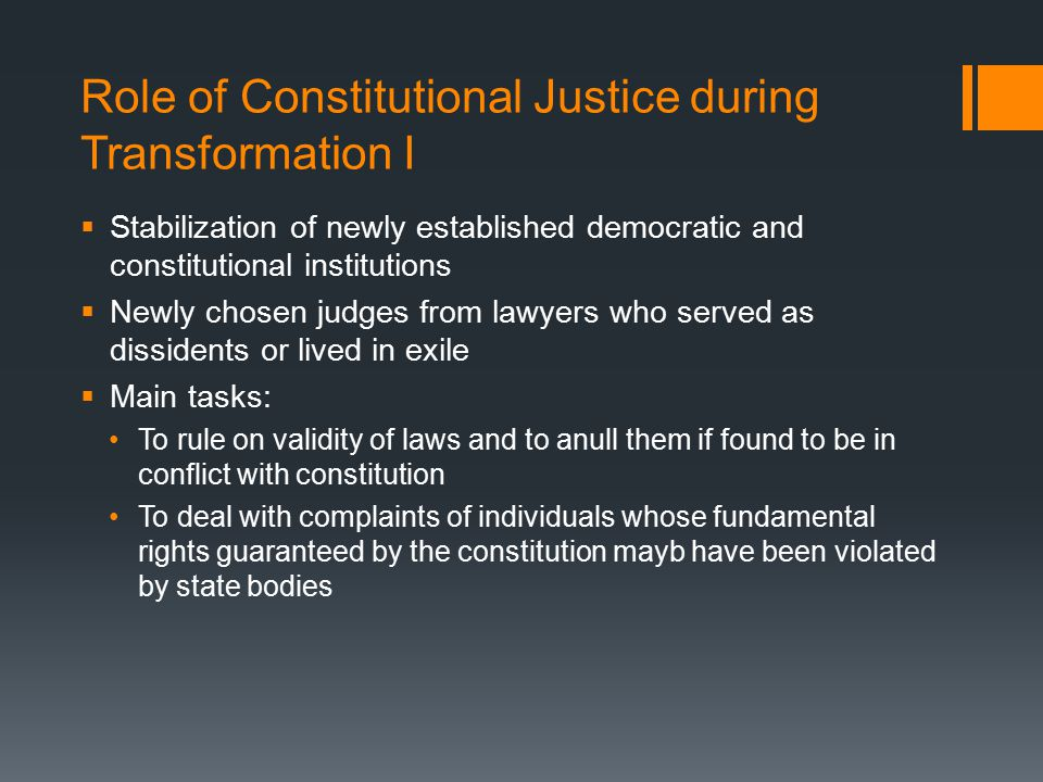 Role of Constitutional Justice during Transformation I  Stabilization of newly established democratic and constitutional institutions  Newly chosen judges from lawyers who served as dissidents or lived in exile  Main tasks: To rule on validity of laws and to anull them if found to be in conflict with constitution To deal with complaints of individuals whose fundamental rights guaranteed by the constitution mayb have been violated by state bodies