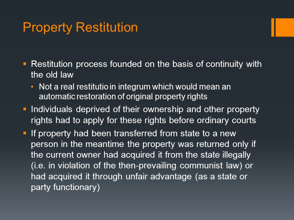 Property Restitution  Restitution process founded on the basis of continuity with the old law Not a real restitutio in integrum which would mean an automatic restoration of original property rights  Individuals deprived of their ownership and other property rights had to apply for these rights before ordinary courts  If property had been transferred from state to a new person in the meantime the property was returned only if the current owner had acquired it from the state illegally (i.e.