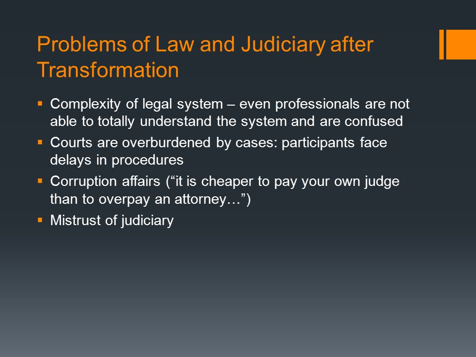 Problems of Law and Judiciary after Transformation  Complexity of legal system – even professionals are not able to totally understand the system and are confused  Courts are overburdened by cases: participants face delays in procedures  Corruption affairs ( it is cheaper to pay your own judge than to overpay an attorney… )  Mistrust of judiciary