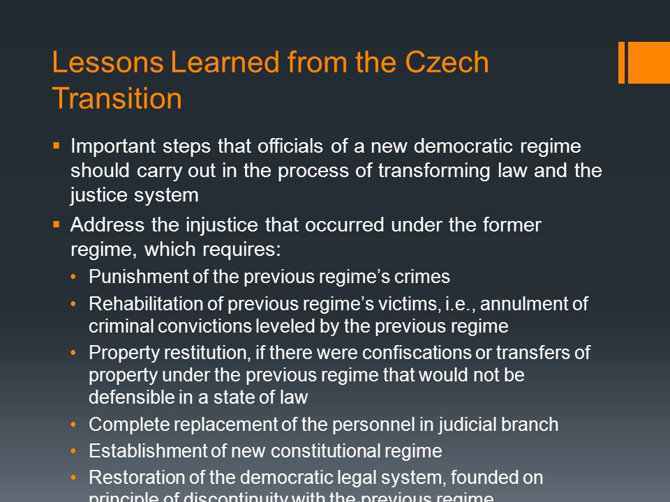 Lessons Learned from the Czech Transition  Important steps that officials of a new democratic regime should carry out in the process of transforming law and the justice system  Address the injustice that occurred under the former regime, which requires: Punishment of the previous regime's crimes Rehabilitation of previous regime's victims, i.e., annulment of criminal convictions leveled by the previous regime Property restitution, if there were confiscations or transfers of property under the previous regime that would not be defensible in a state of law Complete replacement of the personnel in judicial branch Establishment of new constitutional regime Restoration of the democratic legal system, founded on principle of discontinuity with the previous regime