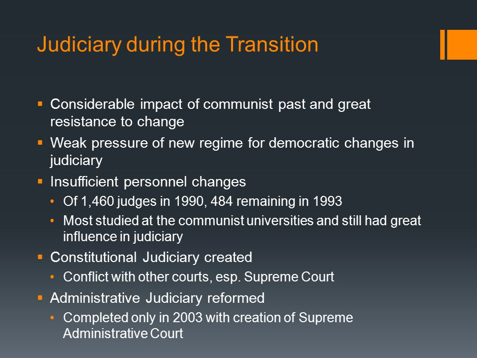 Judiciary during the Transition  Considerable impact of communist past and great resistance to change  Weak pressure of new regime for democratic changes in judiciary  Insufficient personnel changes Of 1,460 judges in 1990, 484 remaining in 1993 Most studied at the communist universities and still had great influence in judiciary  Constitutional Judiciary created Conflict with other courts, esp.