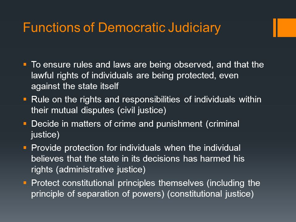 Functions of Democratic Judiciary  To ensure rules and laws are being observed, and that the lawful rights of individuals are being protected, even against the state itself  Rule on the rights and responsibilities of individuals within their mutual disputes (civil justice)  Decide in matters of crime and punishment (criminal justice)  Provide protection for individuals when the individual believes that the state in its decisions has harmed his rights (administrative justice)  Protect constitutional principles themselves (including the principle of separation of powers) (constitutional justice)