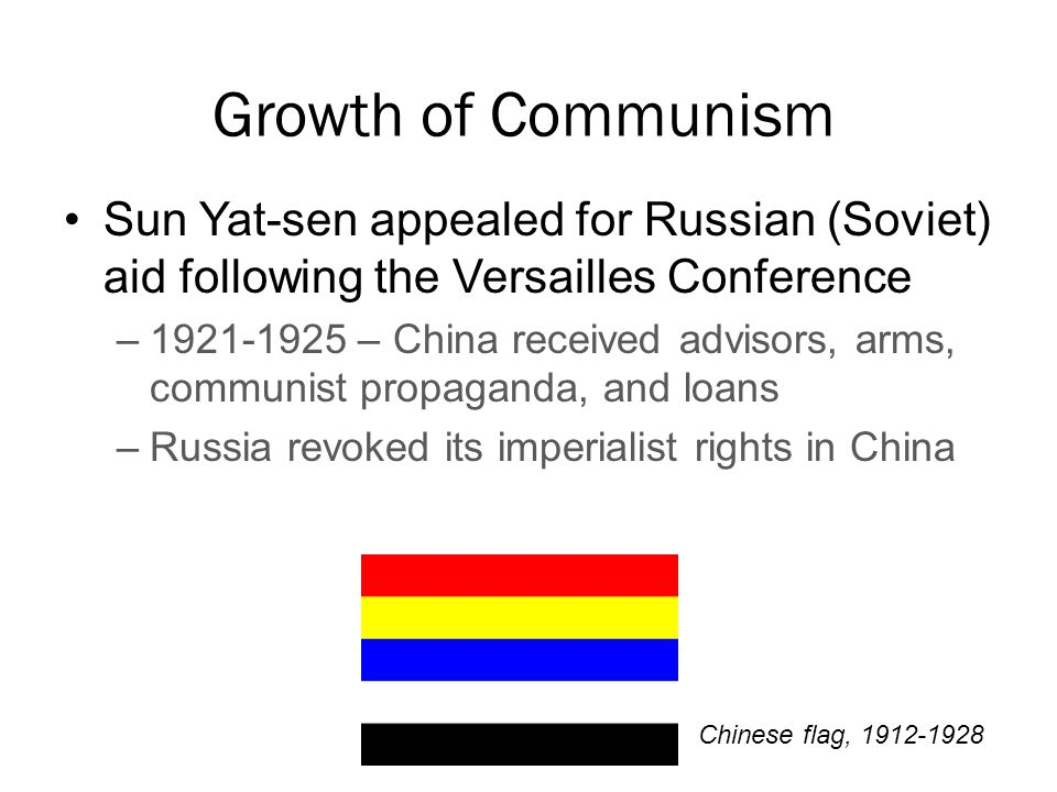 Growth of Communism Sun Yat-sen appealed for Russian (Soviet) aid following the Versailles Conference –1921-1925 – China received advisors, arms, communist propaganda, and loans –Russia revoked its imperialist rights in China Chinese flag, 1912-1928