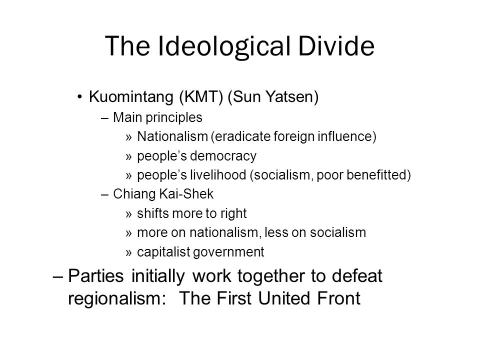 The Ideological Divide Kuomintang (KMT) (Sun Yatsen) –Main principles »Nationalism (eradicate foreign influence) »people's democracy »people's livelihood (socialism, poor benefitted) –Chiang Kai-Shek »shifts more to right »more on nationalism, less on socialism »capitalist government –Parties initially work together to defeat regionalism: The First United Front
