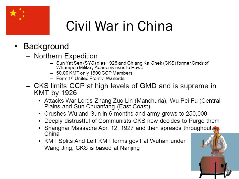 Civil War in China Background –Northern Expedition –Sun Yat Sen (SYS) dies 1925 and Chiang Kai Shek (CKS) former Cmdr of Whampoa Military Academy rises to Power –50,00 KMT only 1500 CCP Members –Form 1 st United Front v.