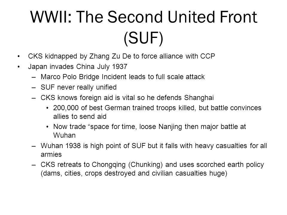 WWII: The Second United Front (SUF) CKS kidnapped by Zhang Zu De to force alliance with CCP Japan invades China July 1937 –Marco Polo Bridge Incident leads to full scale attack –SUF never really unified –CKS knows foreign aid is vital so he defends Shanghai 200,000 of best German trained troops killed, but battle convinces allies to send aid Now trade space for time, loose Nanjing then major battle at Wuhan –Wuhan 1938 is high point of SUF but it falls with heavy casualties for all armies –CKS retreats to Chongqing (Chunking) and uses scorched earth policy (dams, cities, crops destroyed and civilian casualties huge)