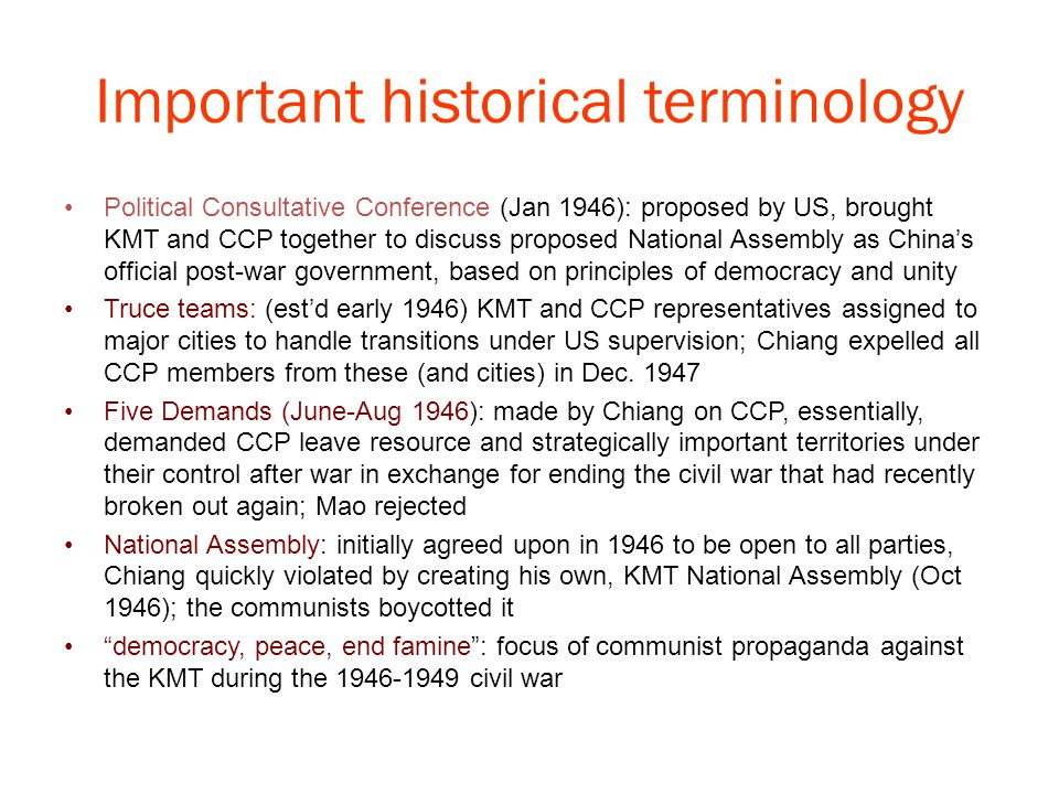 Important historical terminology Political Consultative Conference (Jan 1946): proposed by US, brought KMT and CCP together to discuss proposed National Assembly as China's official post-war government, based on principles of democracy and unity Truce teams: (est'd early 1946) KMT and CCP representatives assigned to major cities to handle transitions under US supervision; Chiang expelled all CCP members from these (and cities) in Dec.