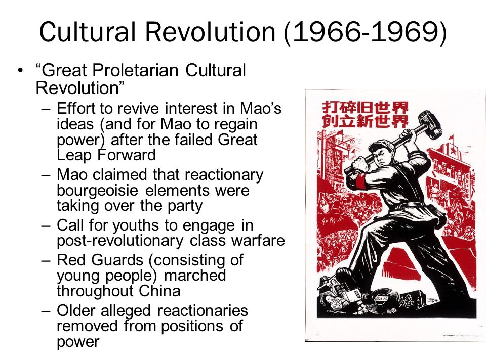 Cultural Revolution (1966-1969) Great Proletarian Cultural Revolution –Effort to revive interest in Mao's ideas (and for Mao to regain power) after the failed Great Leap Forward –Mao claimed that reactionary bourgeoisie elements were taking over the party –Call for youths to engage in post-revolutionary class warfare –Red Guards (consisting of young people) marched throughout China –Older alleged reactionaries removed from positions of power