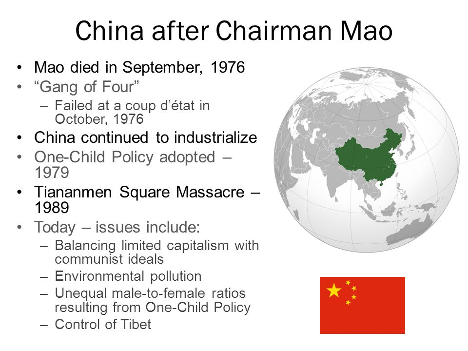 China after Chairman Mao Mao died in September, 1976 Gang of Four –Failed at a coup d'état in October, 1976 China continued to industrialize One-Child Policy adopted – 1979 Tiananmen Square Massacre – 1989 Today – issues include: –Balancing limited capitalism with communist ideals –Environmental pollution –Unequal male-to-female ratios resulting from One-Child Policy –Control of Tibet
