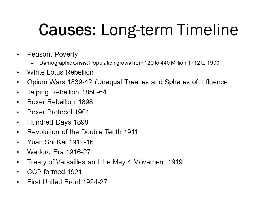 Causes: Long-term Timeline Peasant Poverty –Demographic Crisis: Population grows from 120 to 440 Million 1712 to 1900 White Lotus Rebellion Opium Wars 1839-42 (Unequal Treaties and Spheres of Influence Taiping Rebellion 1850-64 Boxer Rebellion 1898 Boxer Protocol 1901 Hundred Days 1898 Revolution of the Double Tenth 1911 Yuan Shi Kai 1912-16 Warlord Era 1916-27 Treaty of Versailles and the May 4 Movement 1919 CCP formed 1921 First United Front 1924-27