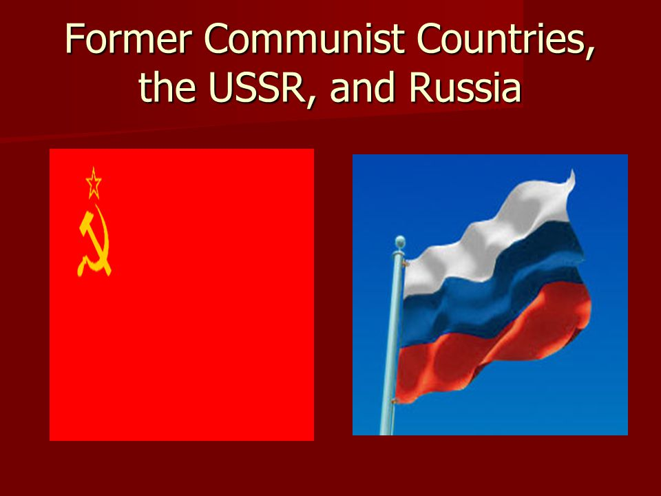 Former Communist Countries, the USSR, and Russia