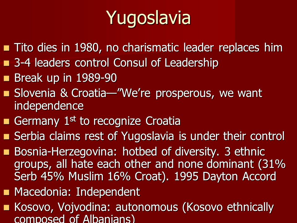Yugoslavia Tito dies in 1980, no charismatic leader replaces him Tito dies in 1980, no charismatic leader replaces him 3-4 leaders control Consul of Leadership 3-4 leaders control Consul of Leadership Break up in 1989-90 Break up in 1989-90 Slovenia & Croatia— We're prosperous, we want independence Slovenia & Croatia— We're prosperous, we want independence Germany 1 st to recognize Croatia Germany 1 st to recognize Croatia Serbia claims rest of Yugoslavia is under their control Serbia claims rest of Yugoslavia is under their control Bosnia-Herzegovina: hotbed of diversity.