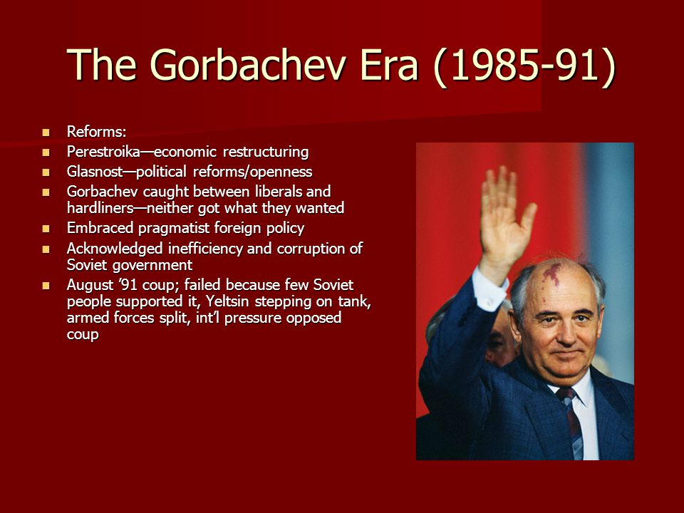 The Gorbachev Era (1985-91) Reforms: Reforms: Perestroika—economic restructuring Perestroika—economic restructuring Glasnost—political reforms/opennes