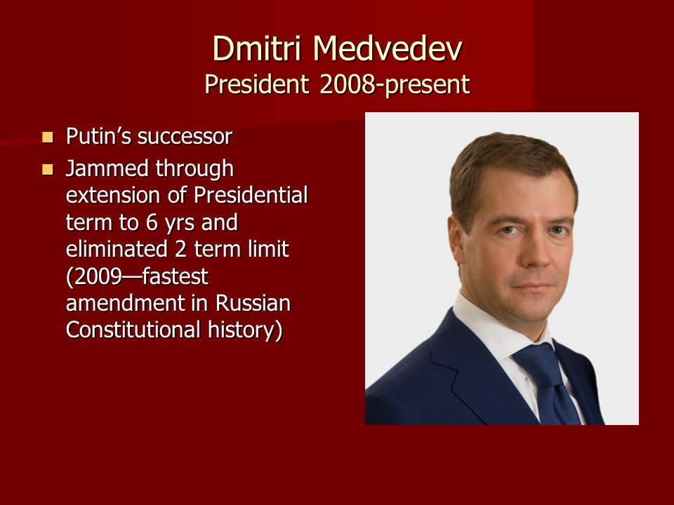 Dmitri Medvedev President 2008-present Putin's successor Putin's successor Jammed through extension of Presidential term to 6 yrs and eliminated 2 ter