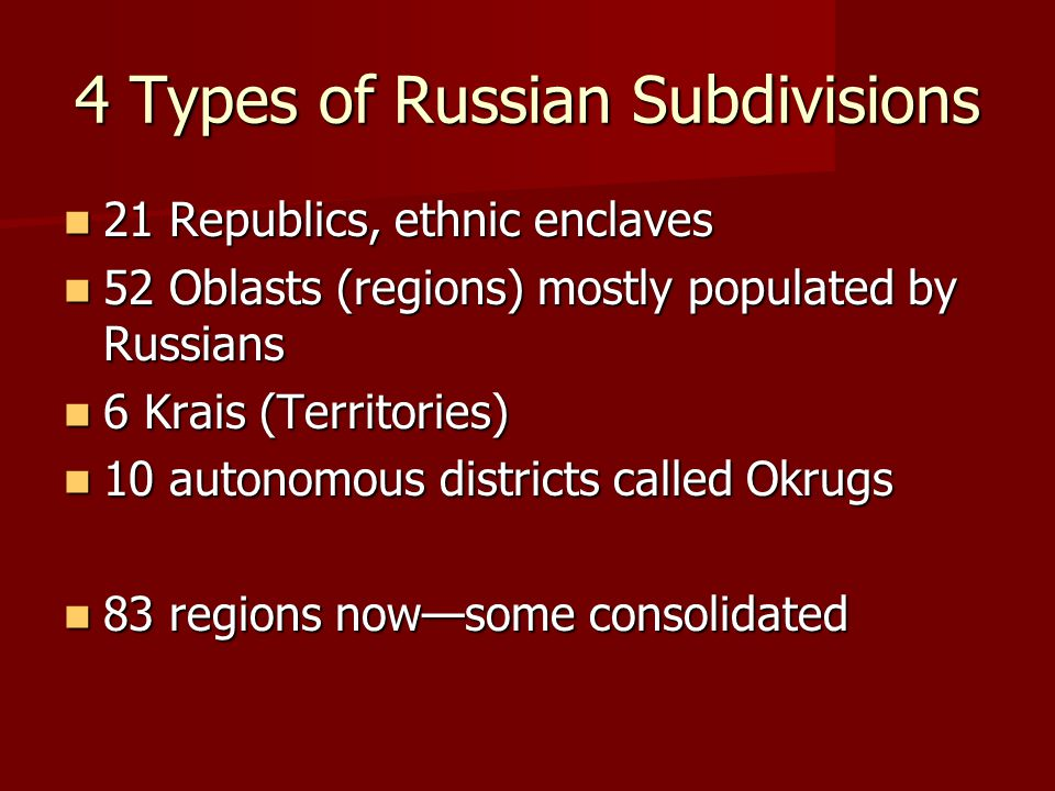 4 Types of Russian Subdivisions 21 Republics, ethnic enclaves 21 Republics, ethnic enclaves 52 Oblasts (regions) mostly populated by Russians 52 Oblas
