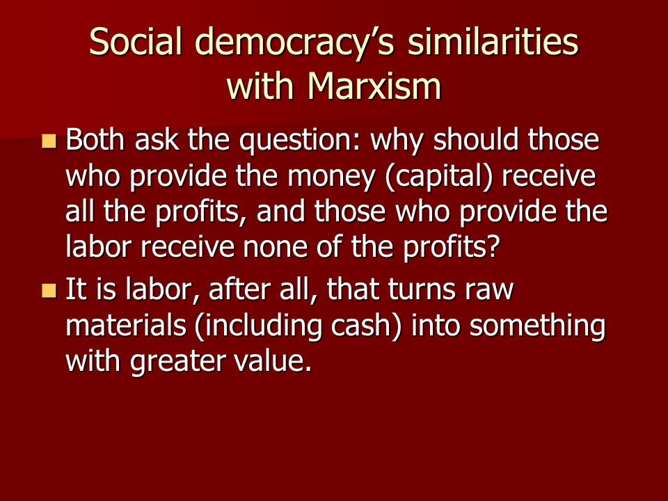 Social democracy's similarities with Marxism Both ask the question: why should those who provide the money (capital) receive all the profits, and thos