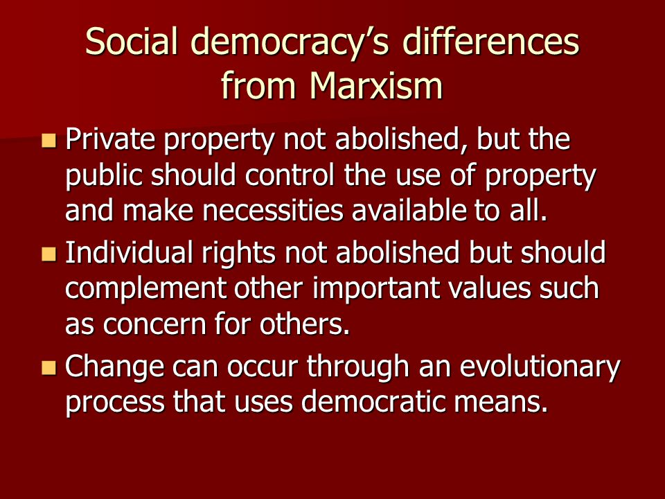 Social democracy's differences from Marxism Private property not abolished, but the public should control the use of property and make necessities ava