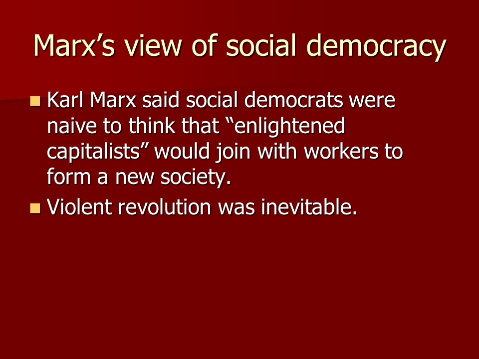 "Marx's view of social democracy Karl Marx said social democrats were naive to think that ""enlightened capitalists"" would join with workers to form a n"