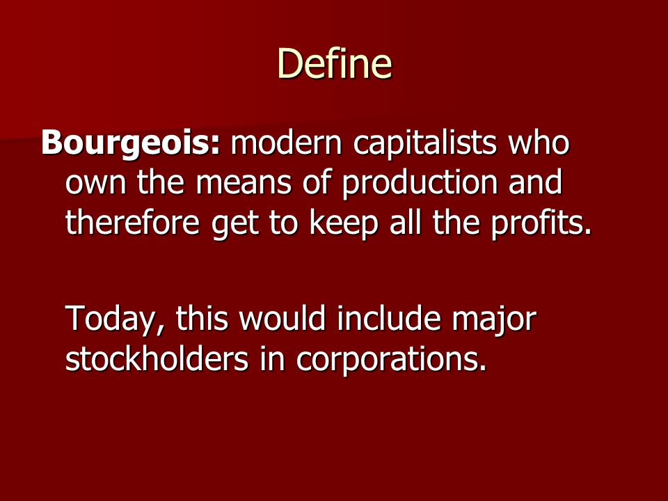 Define Bourgeois: modern capitalists who own the means of production and therefore get to keep all the profits. Today, this would include major stockh