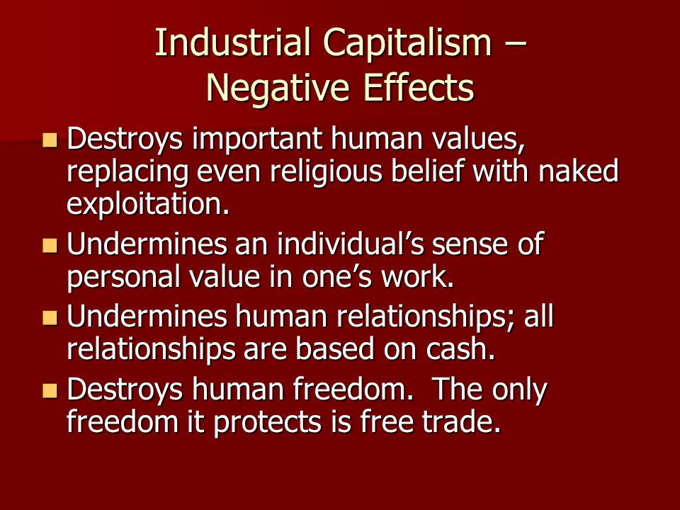 Industrial Capitalism – Negative Effects Destroys important human values, replacing even religious belief with naked exploitation. Destroys important